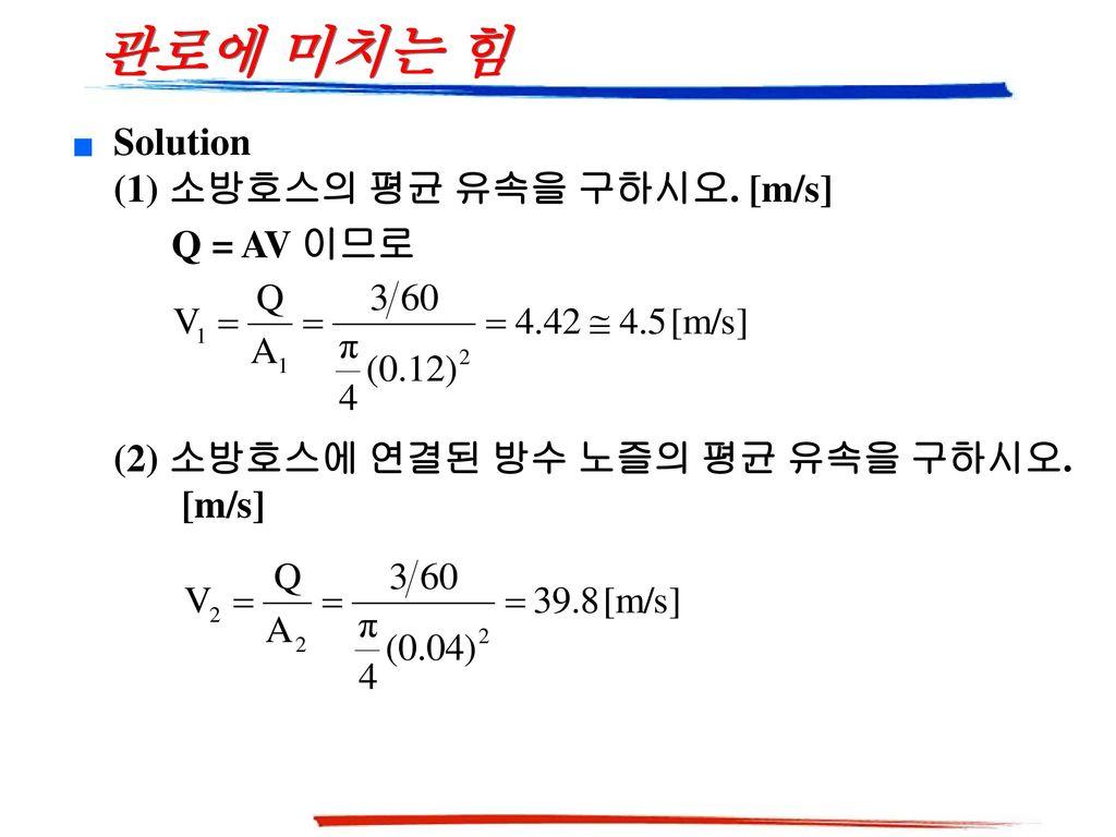 관로에 미치는 힘 Solution (1) 소방호스의 평균 유속을 구하시오. [m/s] Q = AV 이므로